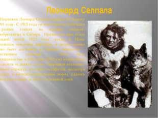 Леонард Сеппала Норвежец Леонард Сеппала прибыл на Аляску в 1901 году. С 1915