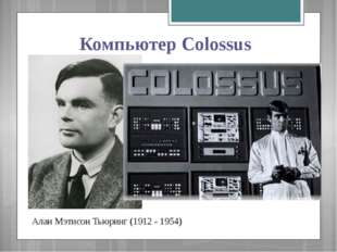 Компьютер Colossus Алан Мэтисон Тьюринг (1912 - 1954)