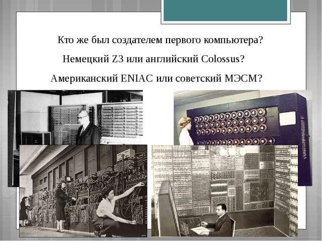Кто же был создателем первого компьютера? Немецкий Z3 или английский Colossu...