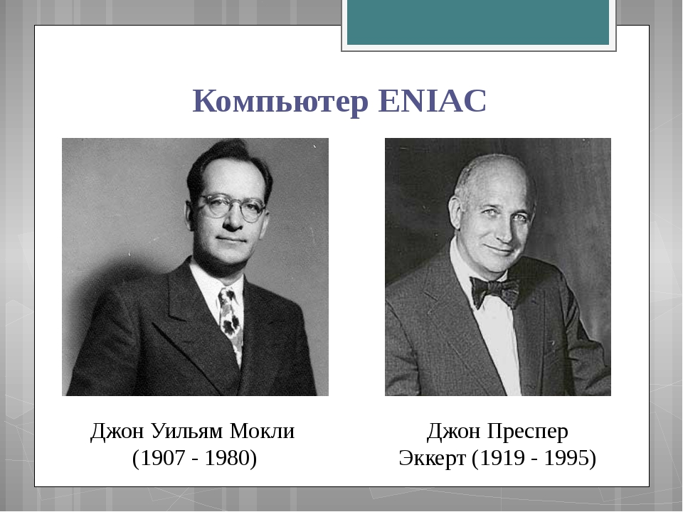 Компьютер ENIAC Джон Уильям Мокли (1907 - 1980) Джон Пpecпep Эккерт (1919 - 1...