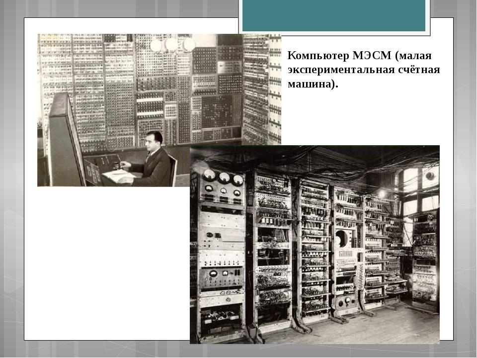 Компьютер МЭСМ (малая экспериментальная счётная машина).