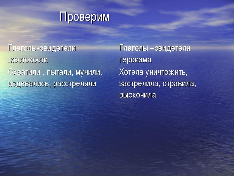 Проверим Глаголы-свидетели жестокости Глаголы –свидетели героизма Схватили...
