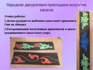 Народное декоративно-прикладное искусство хакасов Этапы работы: 1.Детям разда