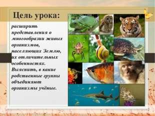 * Цель урока: расширить представления о многообразии живых организмов, населя