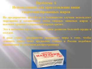 Проблема 6 Использование для приготовления пиши гидрогенизированных жиров На