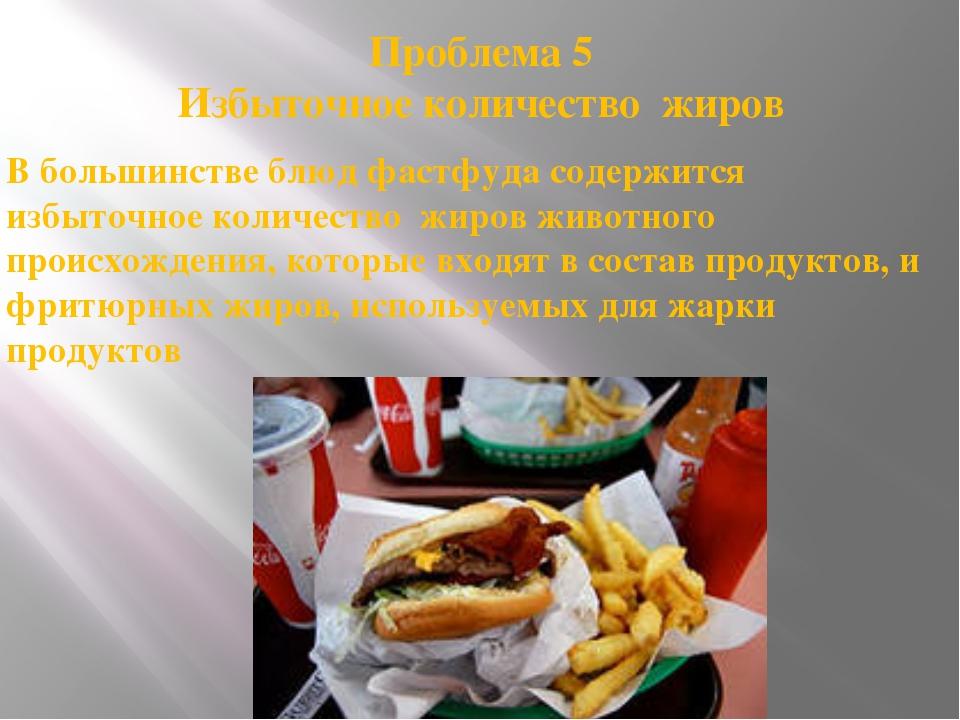 Проблема 5 Избыточное количество жиров В большинстве блюд фастфуда содержится...
