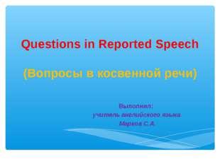 Questions in Reported Speech (Вопросы в косвенной речи) Выполнил: учитель анг