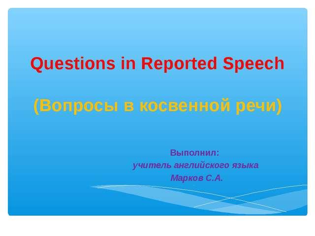 Questions in Reported Speech (Вопросы в косвенной речи) Выполнил: учитель анг...
