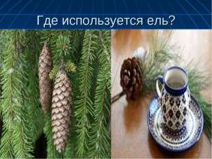 Где используется ель?