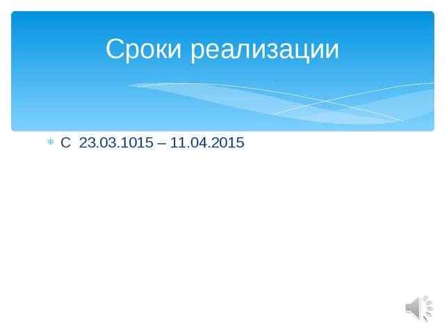С 23.03.1015 – 11.04.2015 Сроки реализации