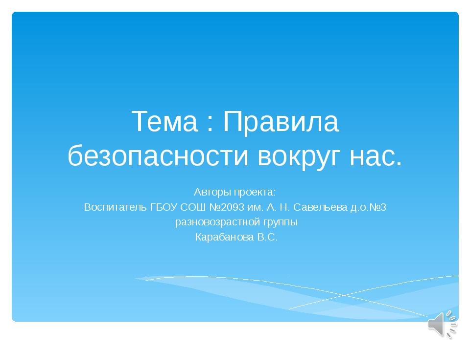 Тема : Правила безопасности вокруг нас. Авторы проекта: Воспитатель ГБОУ СОШ...