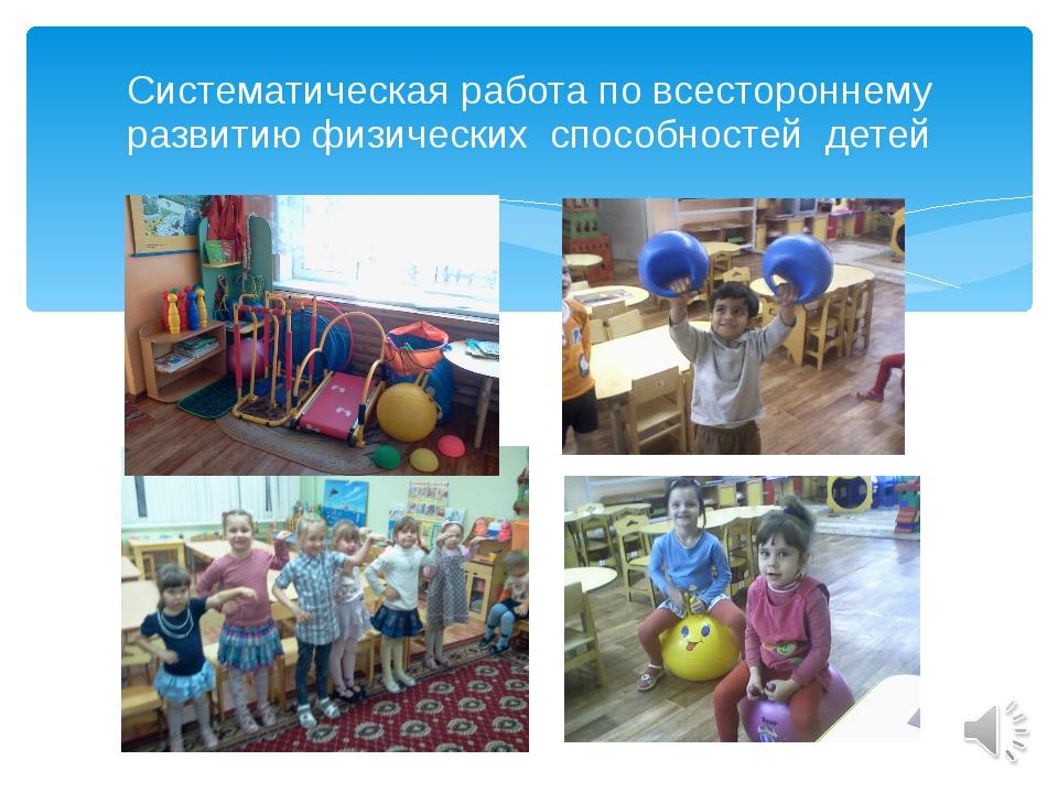 Систематическая работа по всестороннему развитию физических способностей детей
