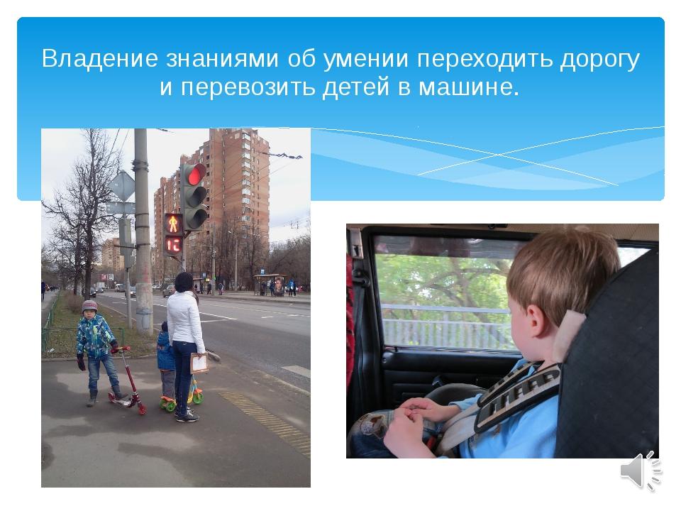 Владение знаниями об умении переходить дорогу и перевозить детей в машине.