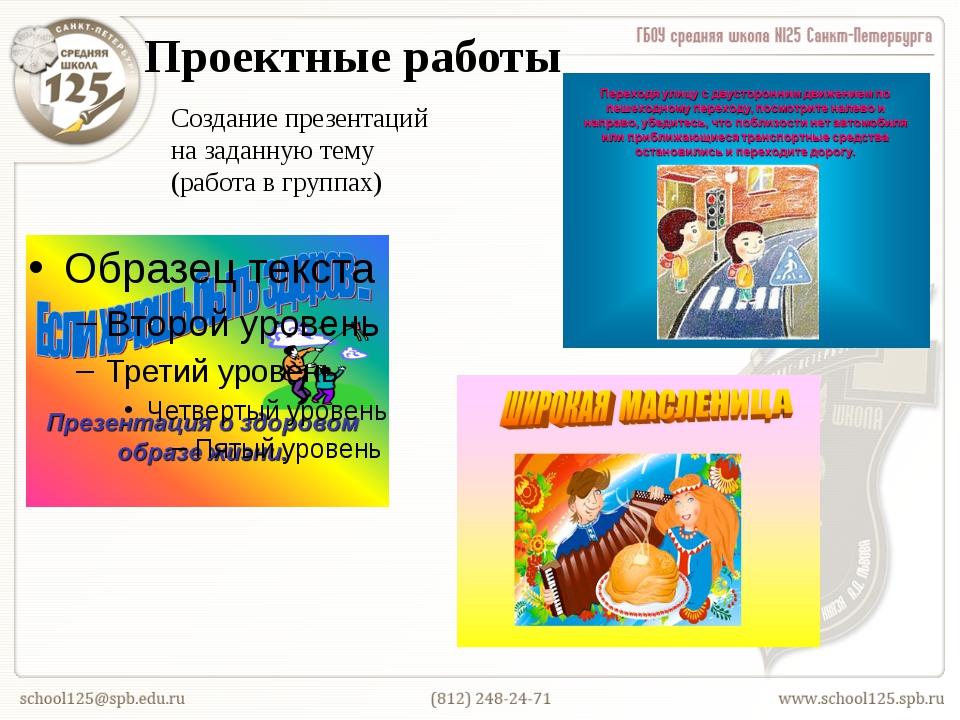 Проектные работы Создание презентаций на заданную тему (работа в группах)