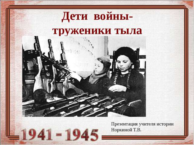Дети войны- труженики тыла Презентация учителя истории Норкиной Т.В.