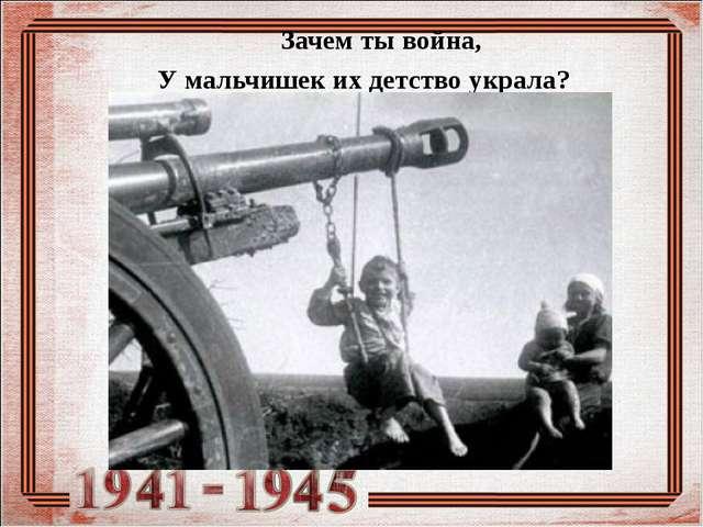 Зачем ты война, У мальчишек их детство украла?