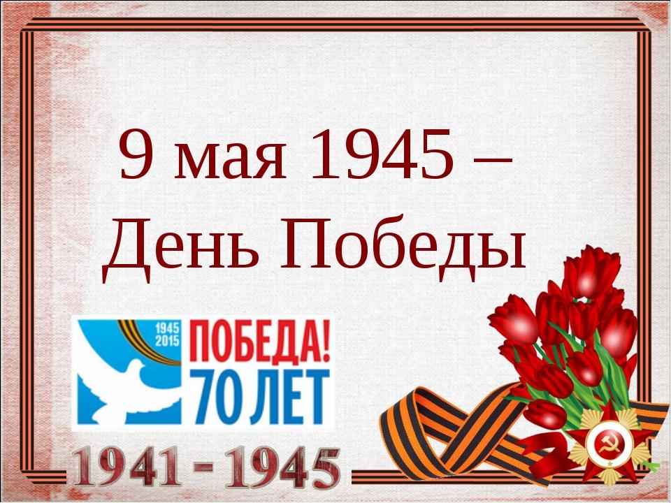 9 мая 1945 – День Победы