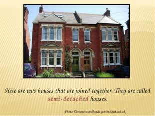 Here are two houses that are joined together. They are called semi-detached h