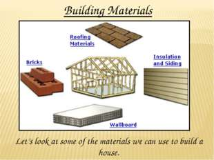 Building Materials Let's look at some of the materials we can use to build a