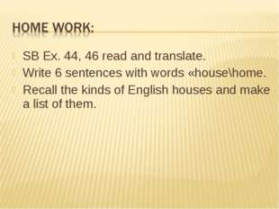 SB Ex. 44, 46 read and translate. Write 6 sentences with words «house\home. R