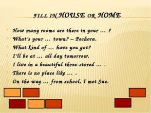 FILL IN HOUSE OR HOME How many rooms are there in your … ? What's your … town