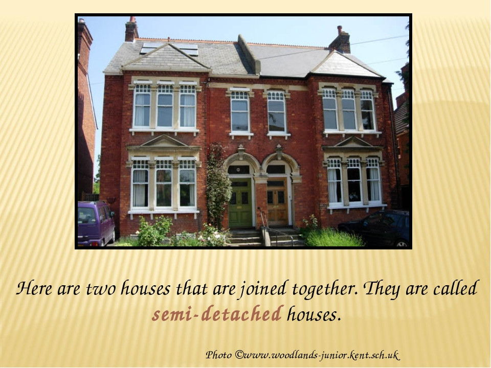Here are two houses that are joined together. They are called semi-detached h...