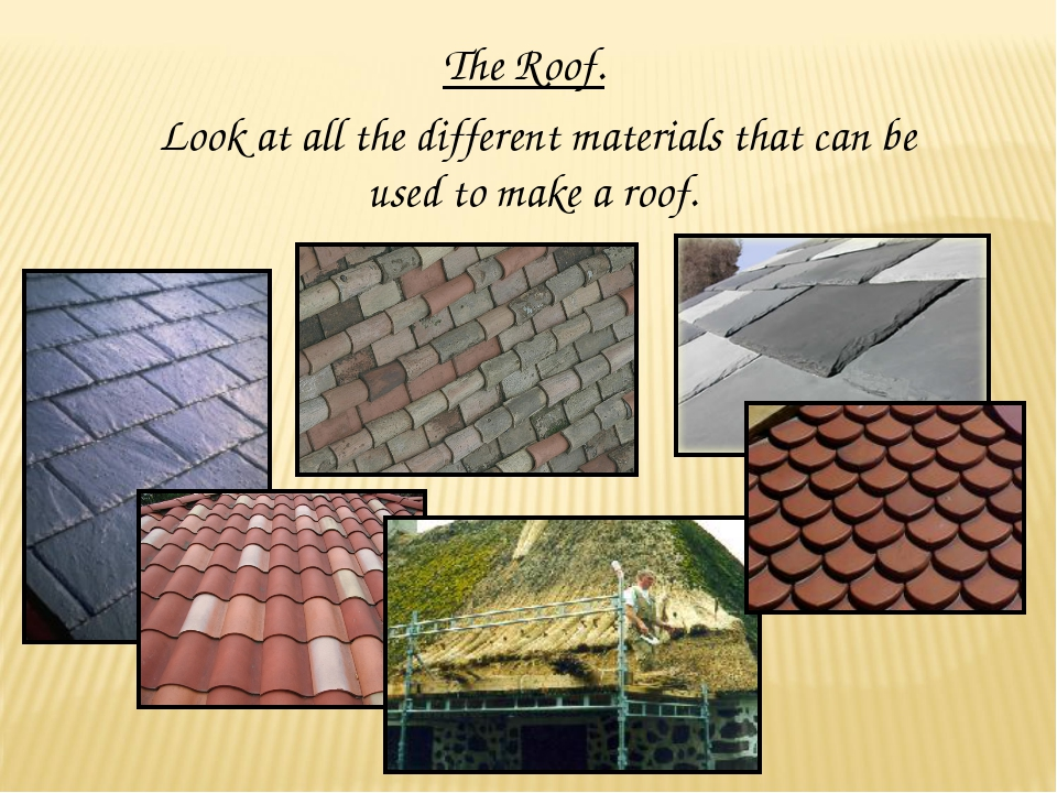 The Roof. Look at all the different materials that can be used to make a roof.