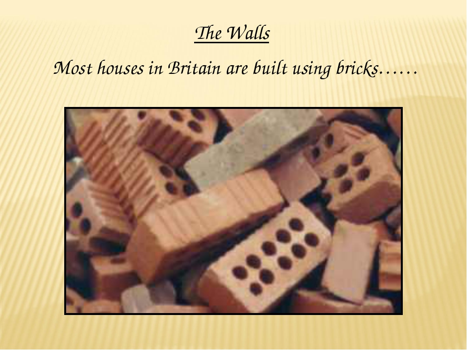 The Walls Most houses in Britain are built using bricks……