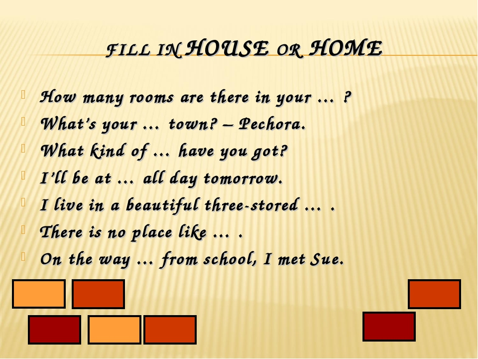 FILL IN HOUSE OR HOME How many rooms are there in your … ? What's your … town...