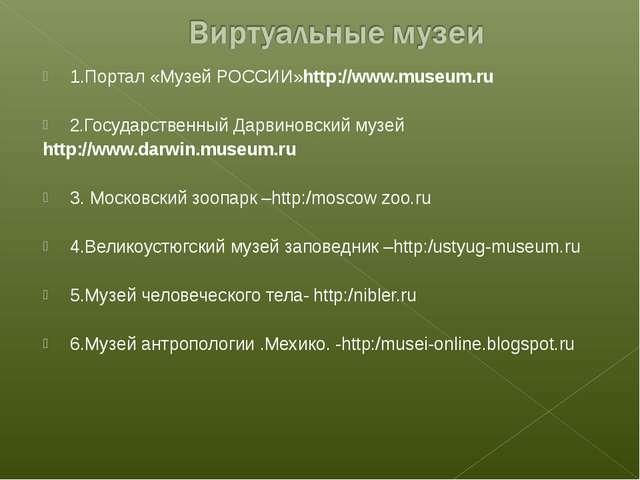 1.Портал «Музей РОССИИ»http://www.museum.ru 2.Государственный Дарвиновский му...