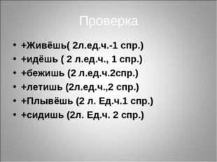Проверка +Живёшь( 2л.ед.ч.-1 спр.) +идёшь ( 2 л.ед.ч., 1 спр.) +бежишь (2 л.е