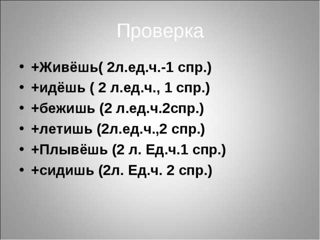 Проверка +Живёшь( 2л.ед.ч.-1 спр.) +идёшь ( 2 л.ед.ч., 1 спр.) +бежишь (2 л.е...
