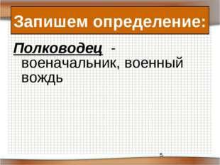 Полководец - военачальник, военный вождь Запишем определение: *