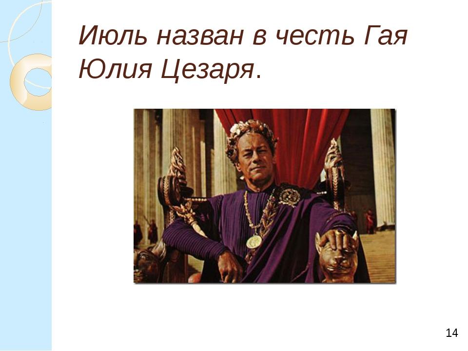 Июль назван в честь Гая Юлия Цезаря. *