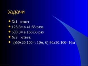 задачи №1 ответ 125:3= в 41.66 раза 500:3= в 166,66 раз №2 ответ: а)50х20:100