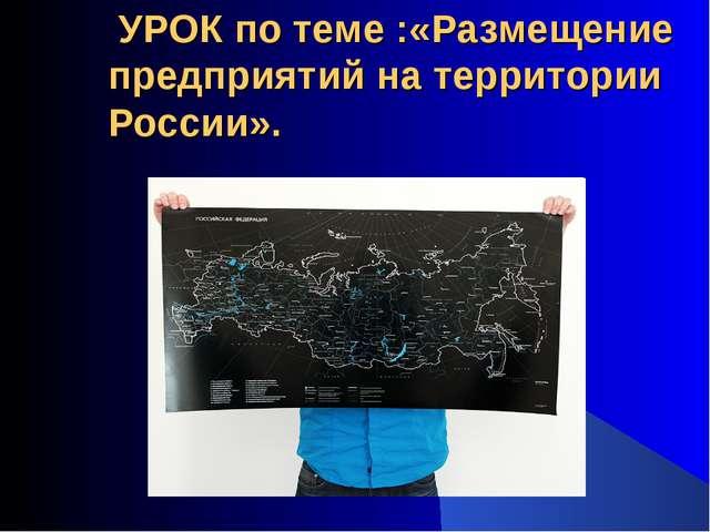 УРОК по теме :«Размещение предприятий на территории России».