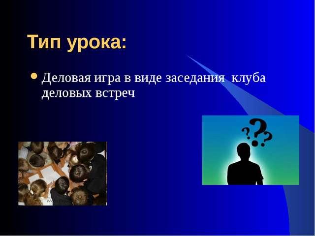 Тип урока: Деловая игра в виде заседания клуба деловых встреч