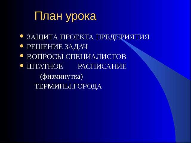 План урока ЗАЩИТА ПРОЕКТА ПРЕДПРИЯТИЯ РЕШЕНИЕ ЗАДАЧ ВОПРОСЫ СПЕЦИАЛИСТОВ ШТА...