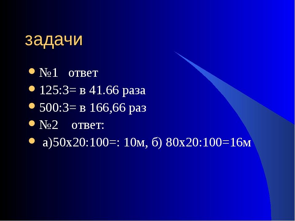 задачи №1 ответ 125:3= в 41.66 раза 500:3= в 166,66 раз №2 ответ: а)50х20:100...