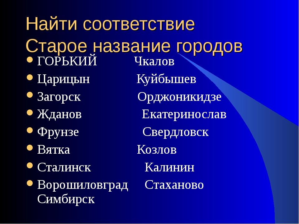 Найти соответствие Старое название городов ГОРЬКИЙ Чкалов Царицын Куйбышев За...