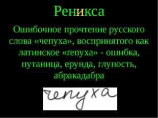 Реникса Ошибочное прочтение русского слова «чепуха», воспринятого как латинск