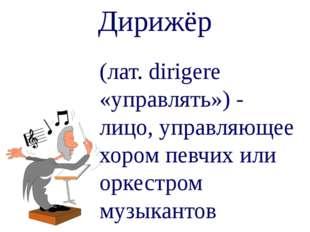 Дирижёр (лат. dirigere «управлять») - лицо, управляющее хором певчих или орке