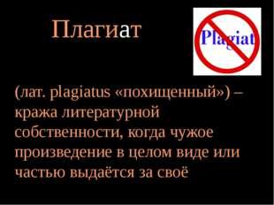Плагиат (лат. рlagiatus «похищенный») – кража литературной собственности, ког