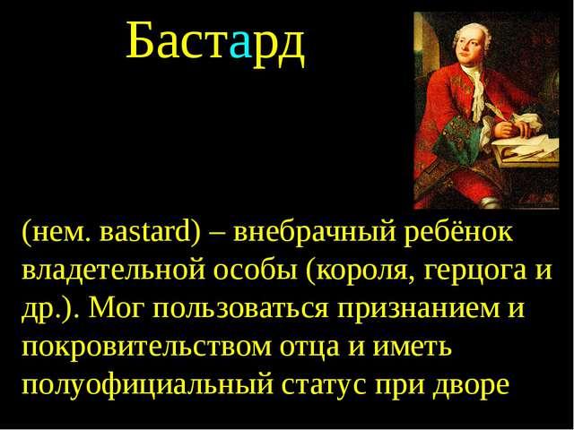 Бастард (нем. вastard) – внебрачный ребёнок владетельной особы (короля, герцо...