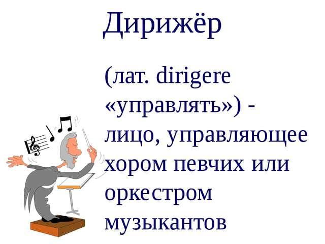 Дирижёр (лат. dirigere «управлять») - лицо, управляющее хором певчих или орке...