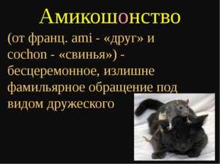 Амикошонство (от франц. ami - «друг» и cochon - «свинья») - бесцеремонное, из