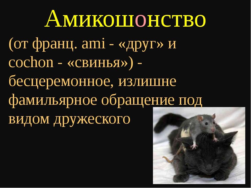 Амикошонство (от франц. ami - «друг» и cochon - «свинья») - бесцеремонное, из...
