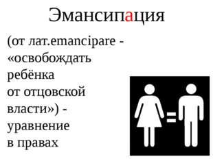 Эмансипация (от лат.emancipare- «освобождать ребёнка от отцовской власти») -