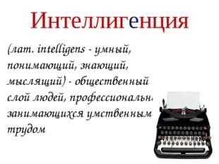 Интеллигенция (лат. intelligens - умный, понимающий, знающий, мыслящий) - общ