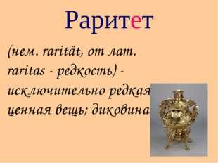 Раритет (нем. rarität, от лат. raritas - редкость) - исключительно редкая, це